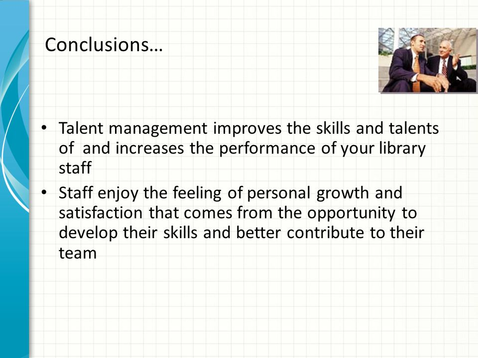 Conclusions… Talent management improves the skills and talents of and increases the performance of your library staff.
