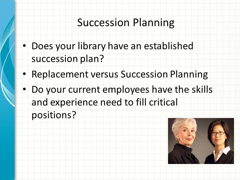 Succession Planning Does your library have an established succession plan Replacement versus Succession Planning.