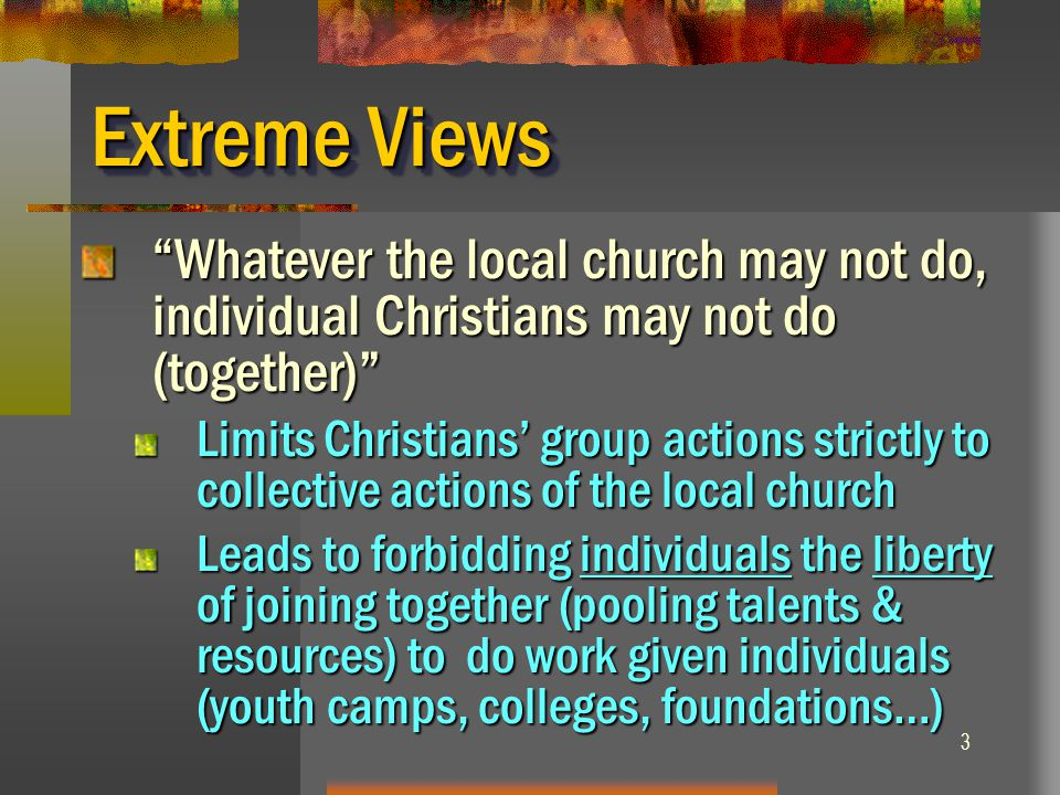Extreme Views Whatever the local church may not do, individual Christians may not do (together)