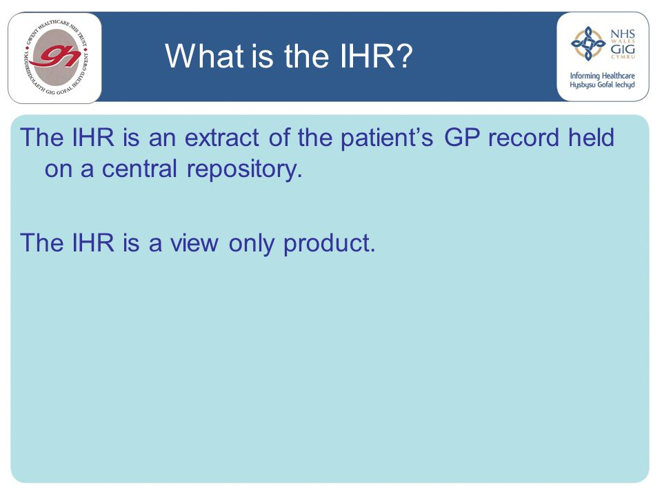 What is the IHR The IHR is an extract of the patient's GP record held on a central repository. The IHR is a view only product.