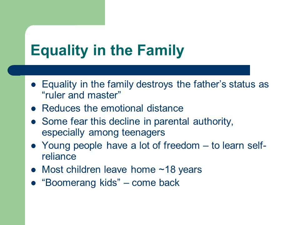 Equality in the Family Equality in the family destroys the father's status as ruler and master Reduces the emotional distance.