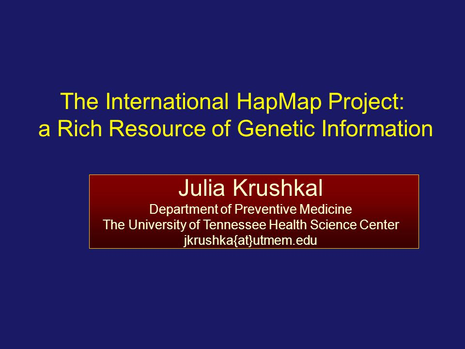 Julia Krushkal 4/9/2017. The International HapMap Project: a Rich Resource of Genetic Information.