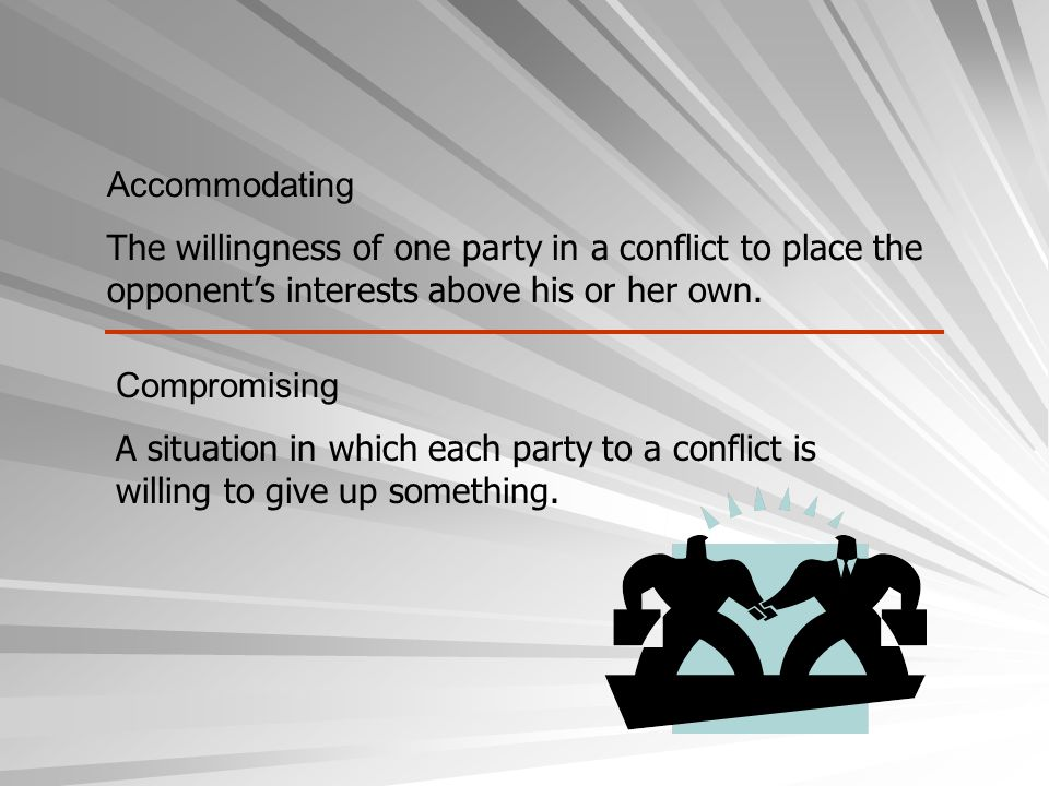 Accommodating The willingness of one party in a conflict to place the opponent's interests above his or her own.
