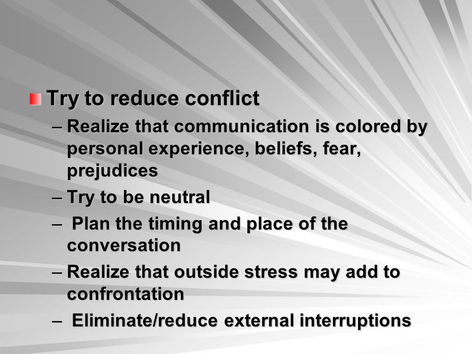 Try to reduce conflict Realize that communication is colored by personal experience, beliefs, fear, prejudices.