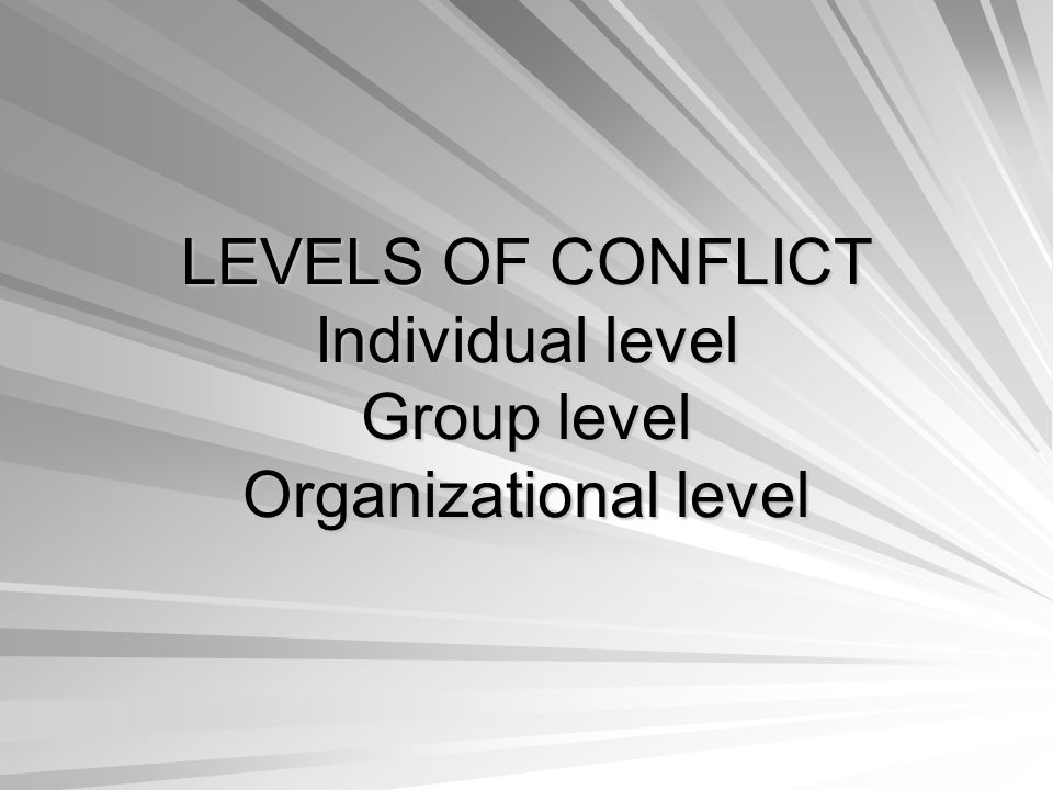 LEVELS OF CONFLICT Individual level Group level Organizational level