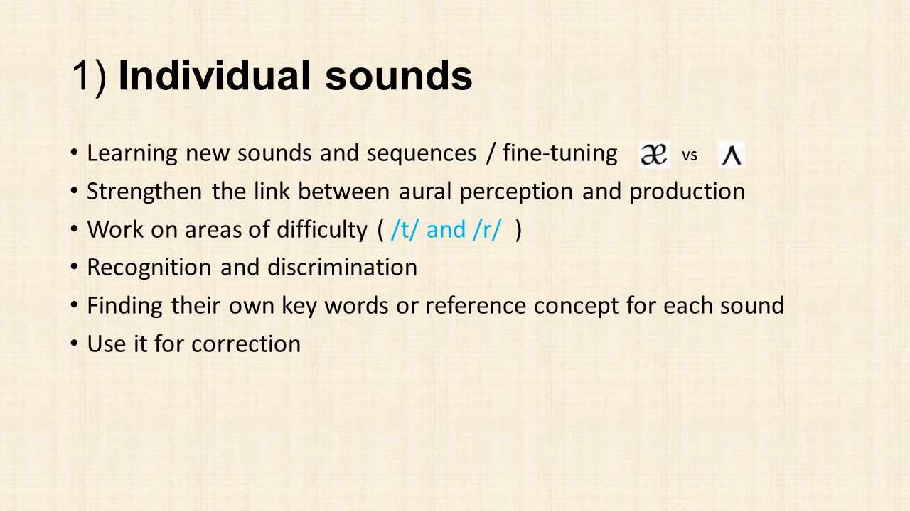 1) Individual sounds Learning new sounds and sequences / fine-tuning vs. Strengthen the link between aural perception and production.