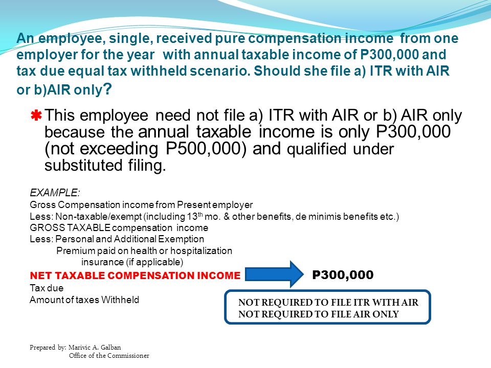 An employee, single, received pure compensation income from one employer for the year with annual taxable income of P300,000 and tax due equal tax withheld scenario. Should she file a) ITR with AIR or b)AIR only