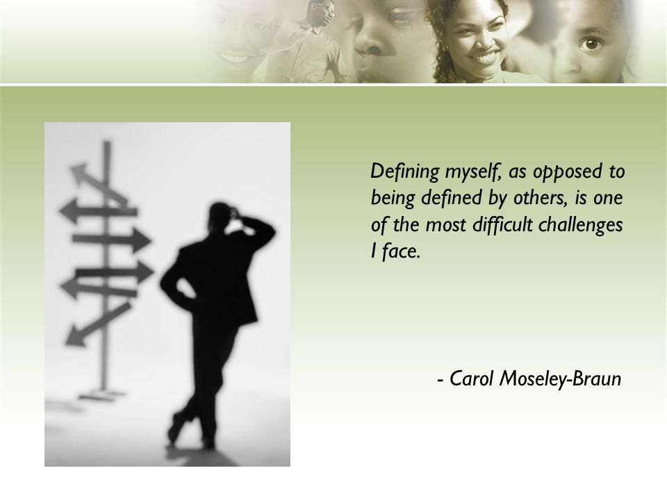 Defining myself, as opposed to being defined by others, is one of the most difficult challenges I face.