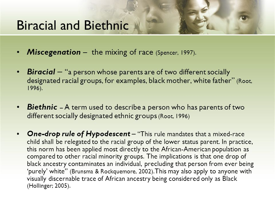 Biracial and Biethnic Miscegenation – the mixing of race (Spencer, 1997).