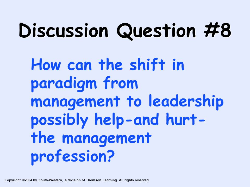 Discussion Question #8 How can the shift in paradigm from management to leadership possibly help-and hurt- the management profession