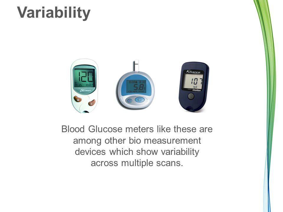 Variability Blood Glucose meters like these are among other bio measurement devices which show variability across multiple scans.