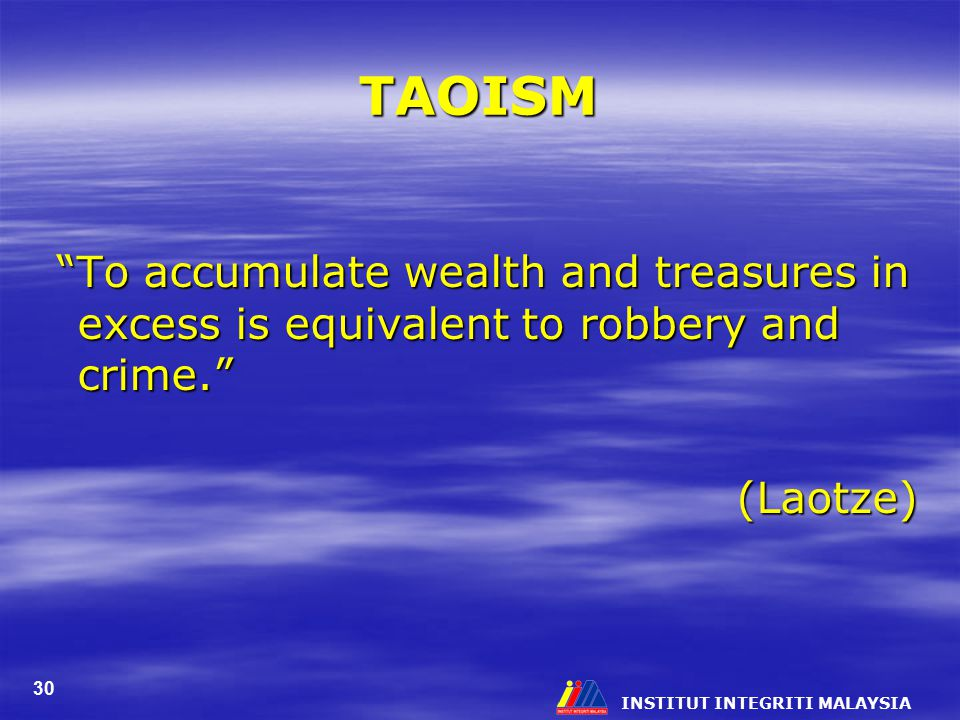 TAOISM To accumulate wealth and treasures in excess is equivalent to robbery and crime. (Laotze)