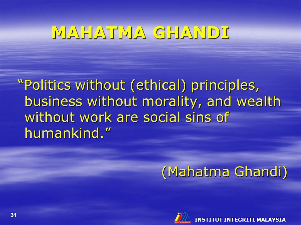 MAHATMA GHANDI Politics without (ethical) principles, business without morality, and wealth without work are social sins of humankind.