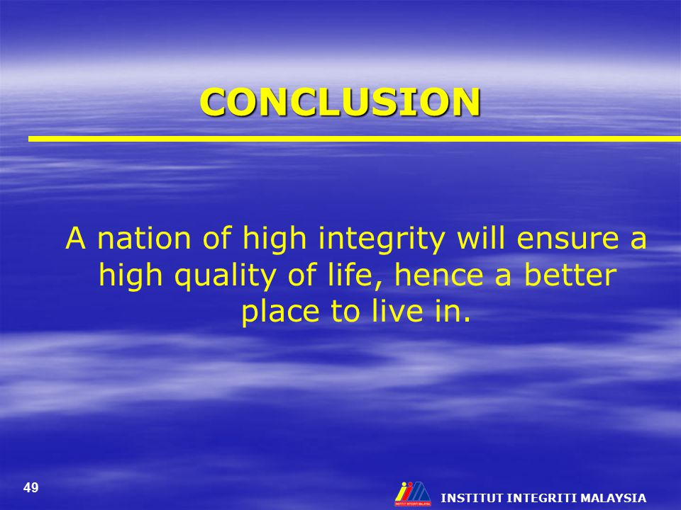 CONCLUSION A nation of high integrity will ensure a high quality of life, hence a better place to live in.