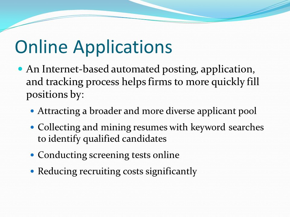 Online Applications An Internet-based automated posting, application, and tracking process helps firms to more quickly fill positions by:
