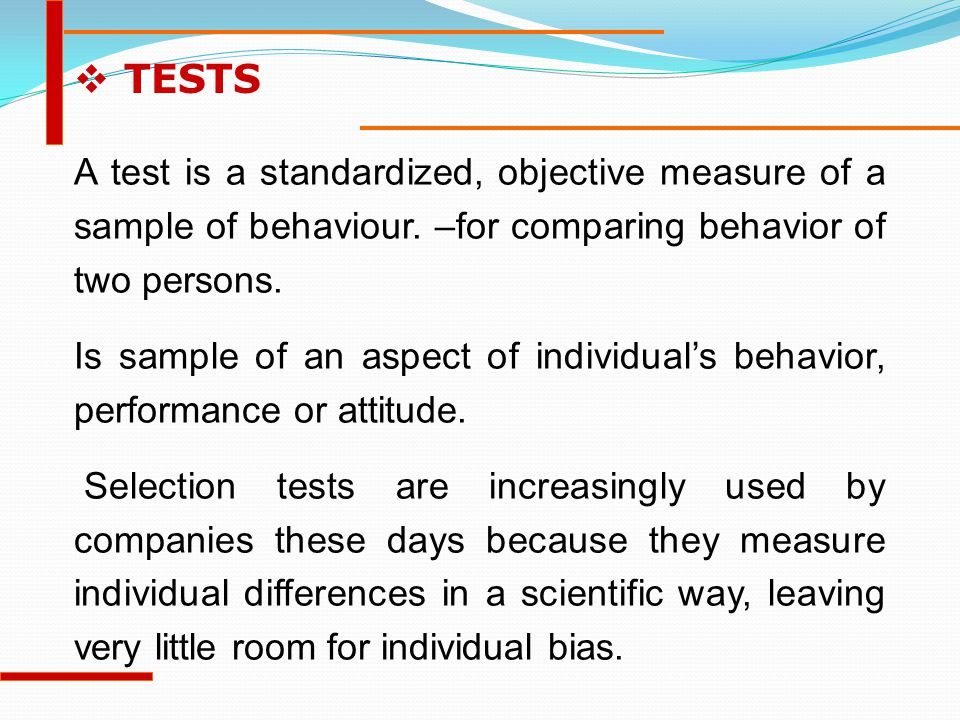 TESTS A test is a standardized, objective measure of a sample of behaviour. –for comparing behavior of two persons.