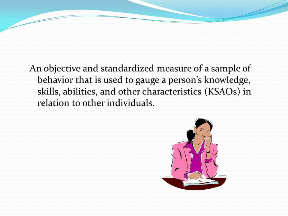 An objective and standardized measure of a sample of behavior that is used to gauge a person's knowledge, skills, abilities, and other characteristics (KSAOs) in relation to other individuals.