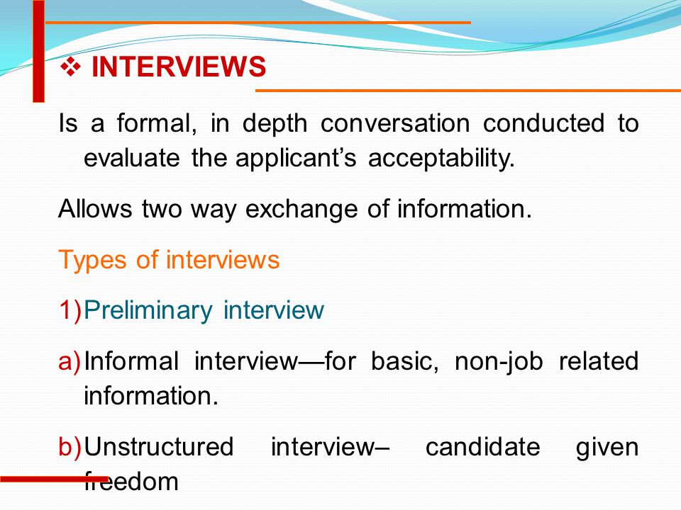 INTERVIEWS Is a formal, in depth conversation conducted to evaluate the applicant's acceptability. Allows two way exchange of information.