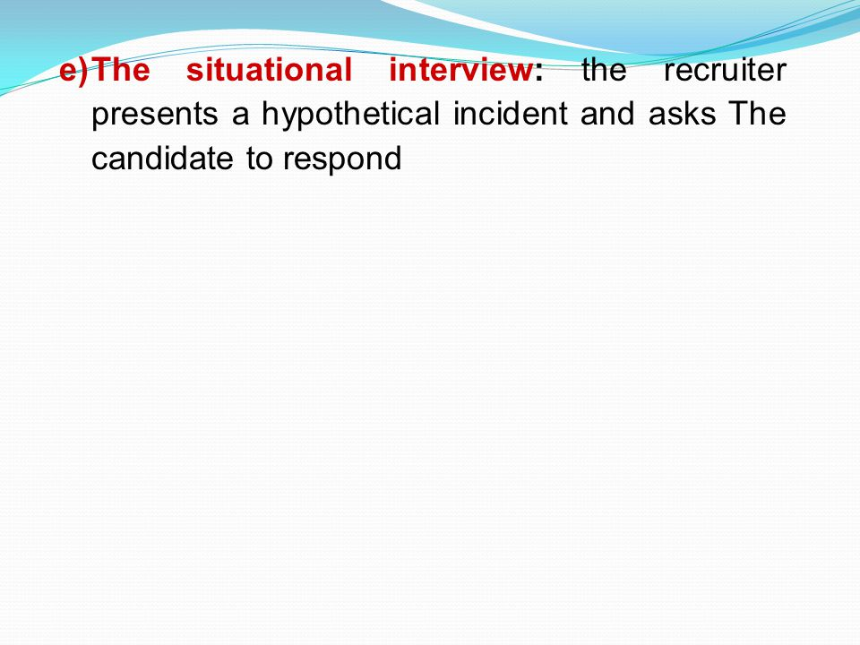 The situational interview: the recruiter presents a hypothetical incident and asks The candidate to respond