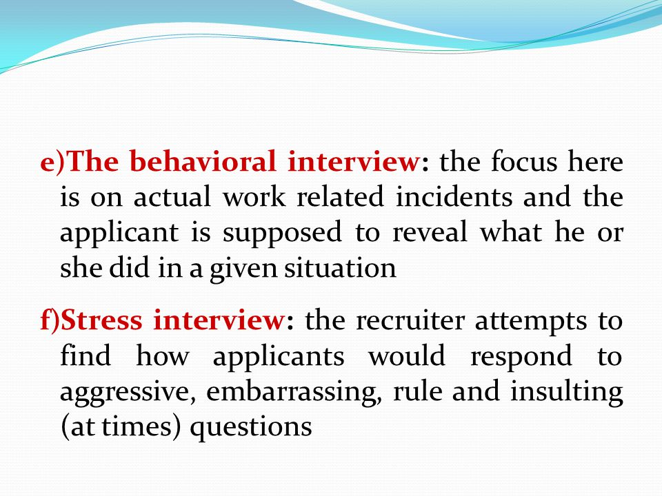 The behavioral interview: the focus here is on actual work related incidents and the applicant is supposed to reveal what he or she did in a given situation