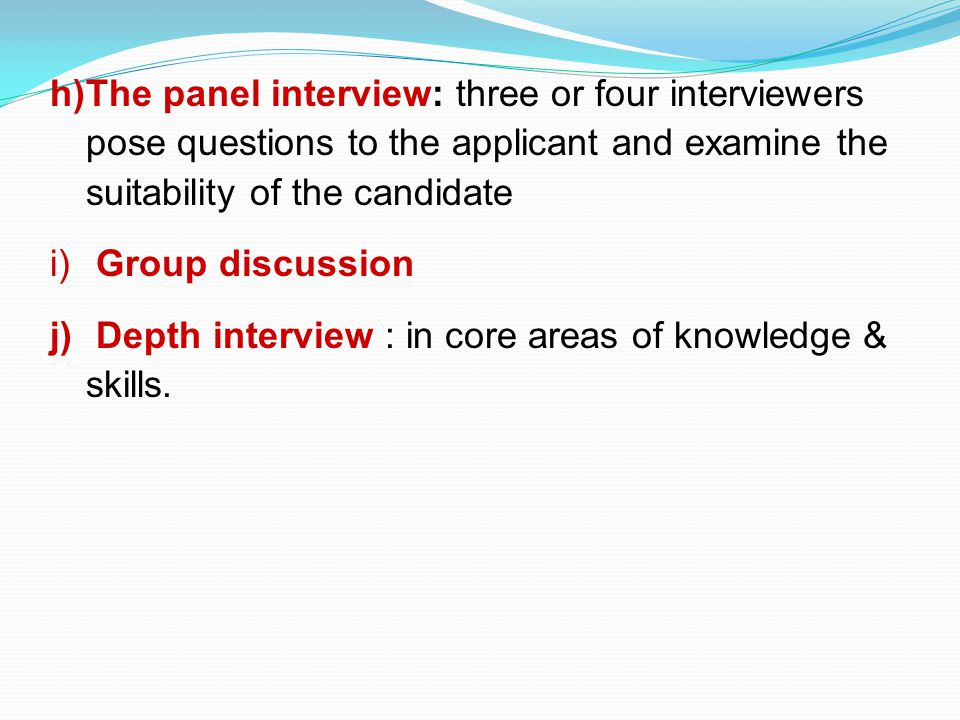The panel interview: three or four interviewers pose questions to the applicant and examine the suitability of the candidate