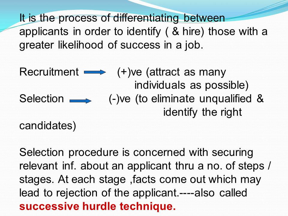 It is the process of differentiating between applicants in order to identify ( & hire) those with a greater likelihood of success in a job.