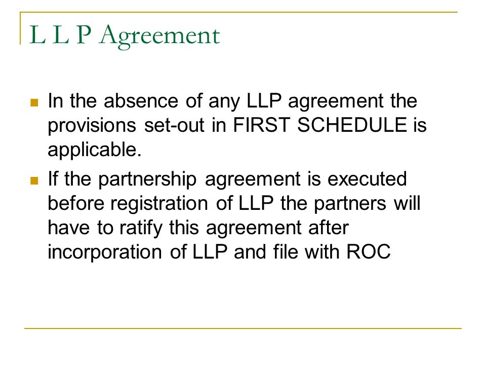 L L P Agreement In the absence of any LLP agreement the provisions set-out in FIRST SCHEDULE is applicable.