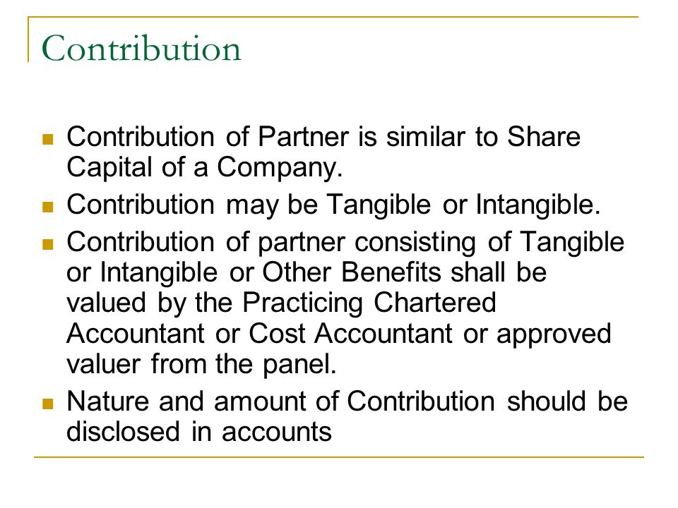 Contribution Contribution of Partner is similar to Share Capital of a Company. Contribution may be Tangible or Intangible.