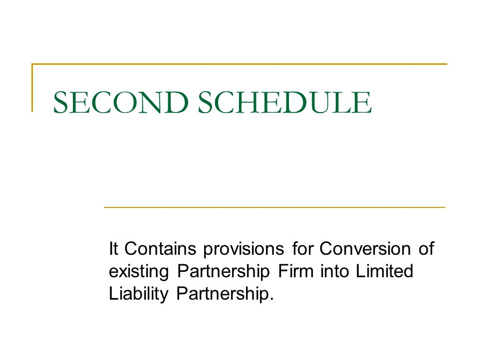SECOND SCHEDULE It Contains provisions for Conversion of existing Partnership Firm into Limited Liability Partnership.