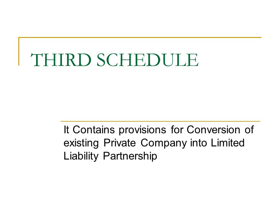 THIRD SCHEDULE It Contains provisions for Conversion of existing Private Company into Limited Liability Partnership.