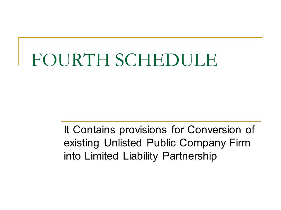 FOURTH SCHEDULE It Contains provisions for Conversion of existing Unlisted Public Company Firm into Limited Liability Partnership.