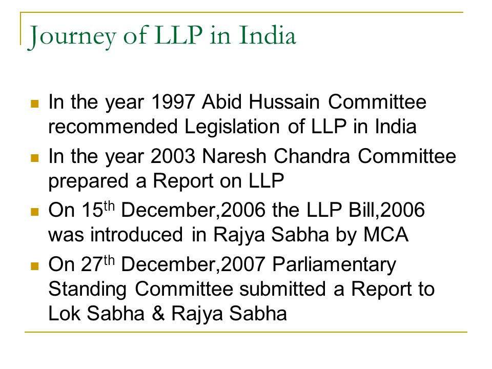 Journey of LLP in India In the year 1997 Abid Hussain Committee recommended Legislation of LLP in India.