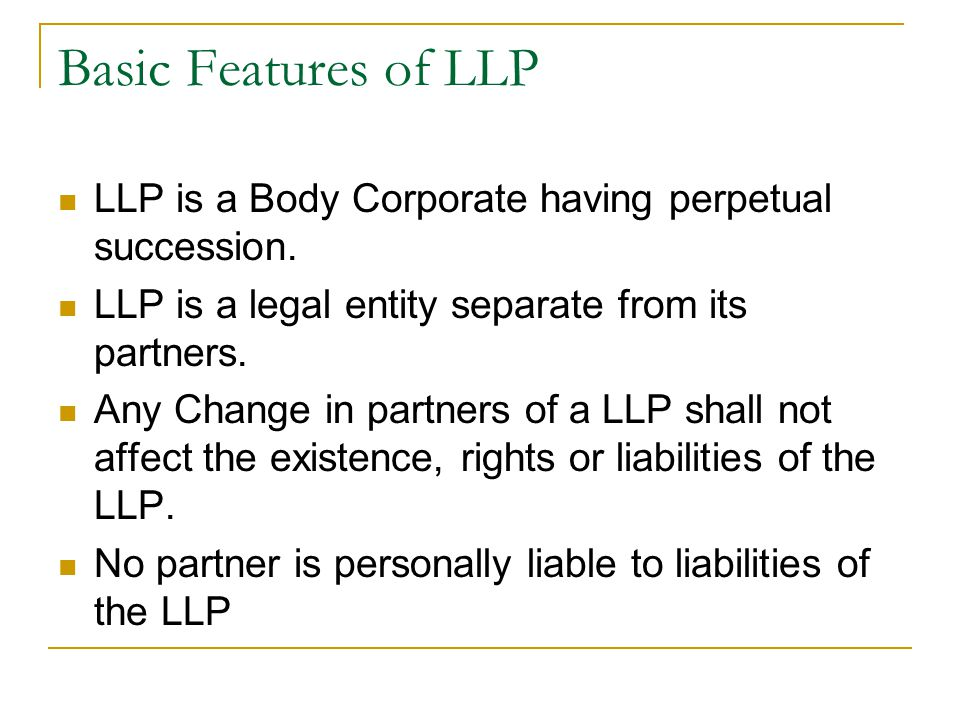 Basic Features of LLP LLP is a Body Corporate having perpetual succession. LLP is a legal entity separate from its partners.