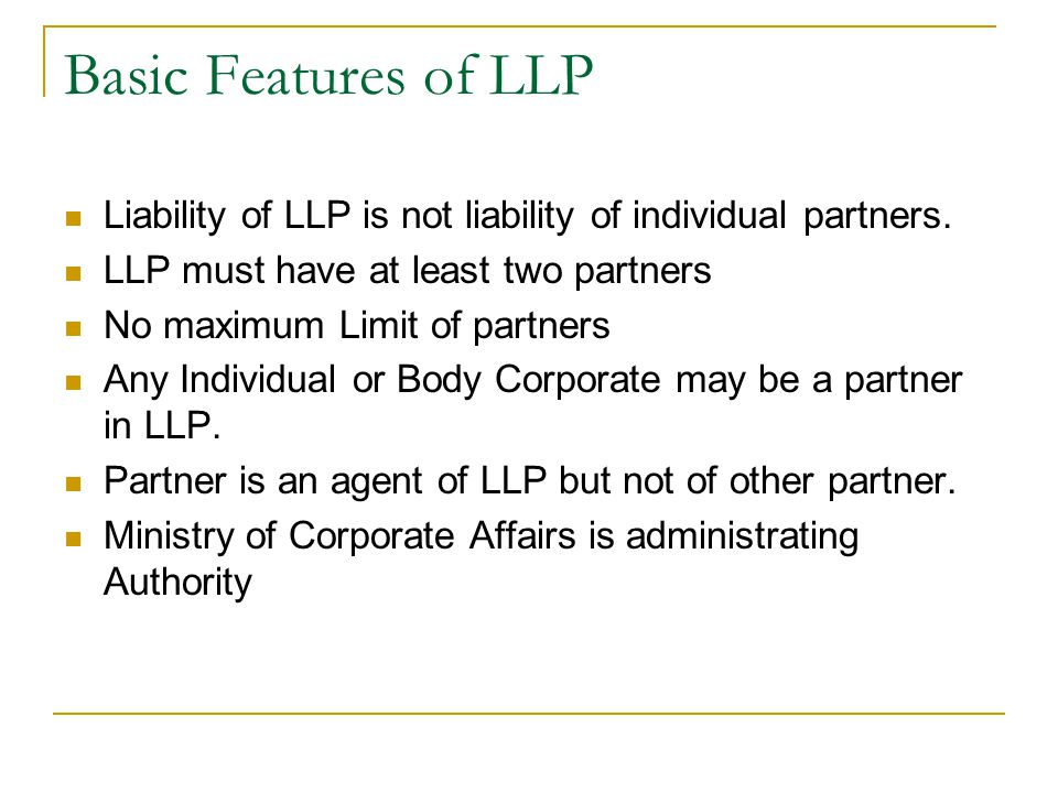 Basic Features of LLP Liability of LLP is not liability of individual partners. LLP must have at least two partners.