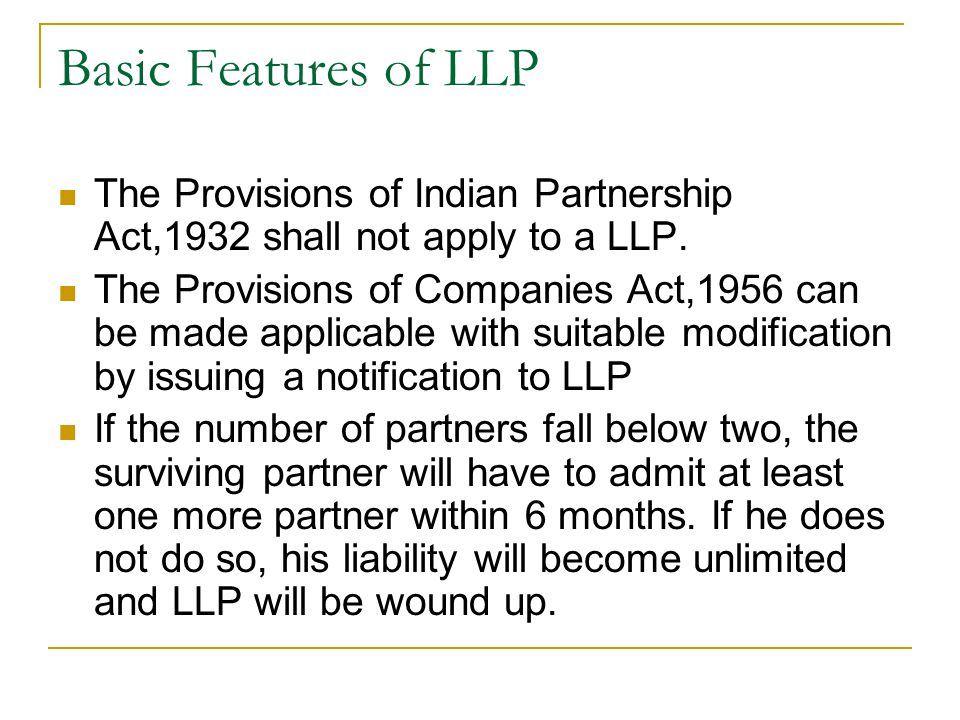 Basic Features of LLP The Provisions of Indian Partnership Act,1932 shall not apply to a LLP.