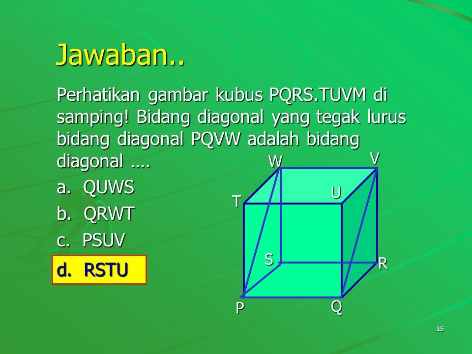 Jawaban.. Perhatikan gambar kubus PQRS.TUVM di samping! Bidang diagonal yang tegak lurus bidang diagonal PQVW adalah bidang diagonal ….