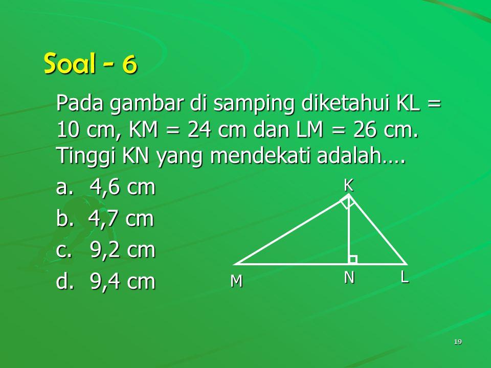 Soal - 6 Pada gambar di samping diketahui KL = 10 cm, KM = 24 cm dan LM = 26 cm. Tinggi KN yang mendekati adalah….