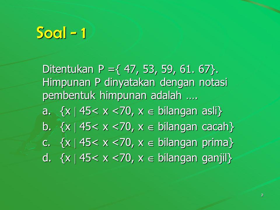 Soal - 1 Ditentukan P ={ 47, 53, 59, 61. 67}. Himpunan P dinyatakan dengan notasi pembentuk himpunan adalah ….