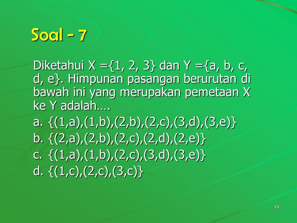 Soal - 7 Diketahui X ={1, 2, 3} dan Y ={a, b, c, d, e}. Himpunan pasangan berurutan di bawah ini yang merupakan pemetaan X ke Y adalah….