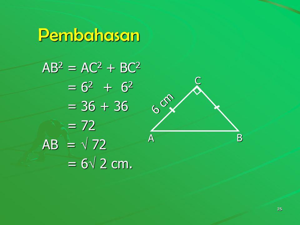 Pembahasan AB2 = AC2 + BC2 = 62 + 62 = 36 + 36 = 72 AB =  72