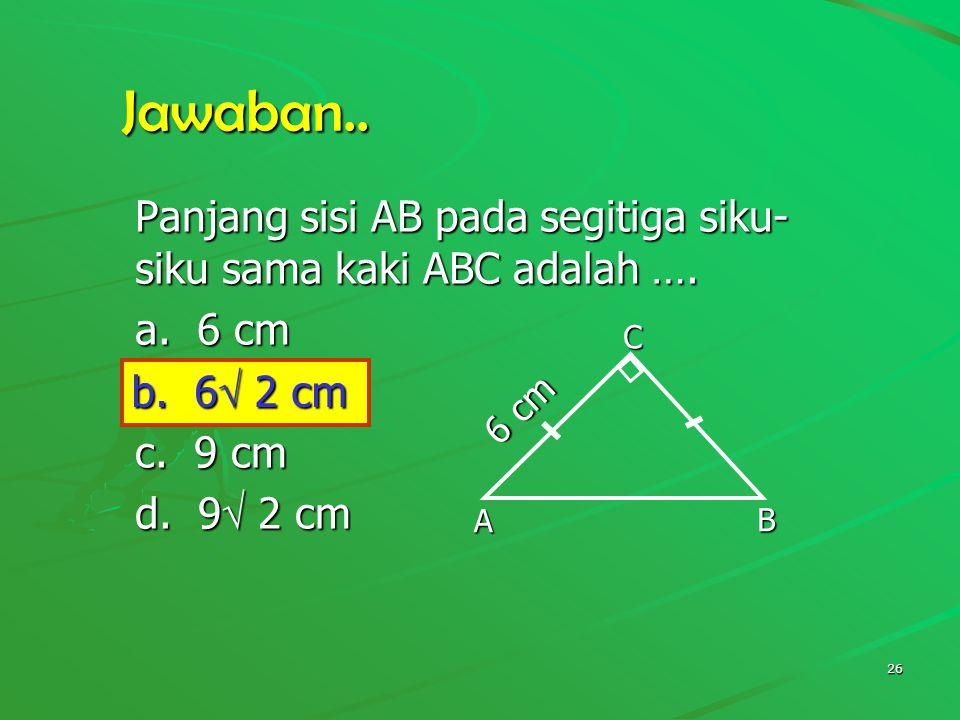 Jawaban.. Panjang sisi AB pada segitiga siku-siku sama kaki ABC adalah …. a. 6 cm. b. 6 2 cm. c. 9 cm.