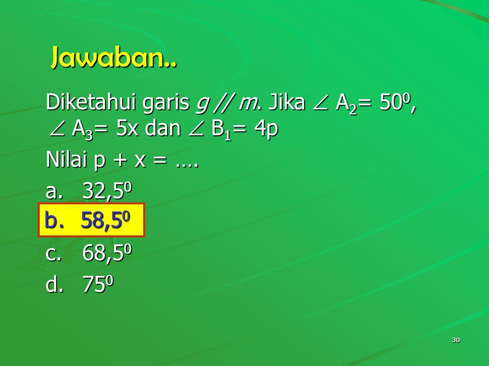 Jawaban.. Diketahui garis g // m. Jika  A2= 500,  A3= 5x dan  B1= 4p. Nilai p + x = …. a. 32,50.