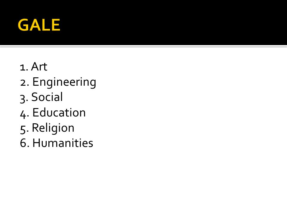 GALE 1. Art 2. Engineering 3. Social 4. Education 5. Religion 6. Humanities