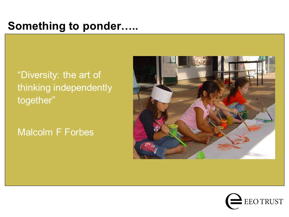 Something to ponder….. Diversity: the art of thinking independently together Malcolm F Forbes
