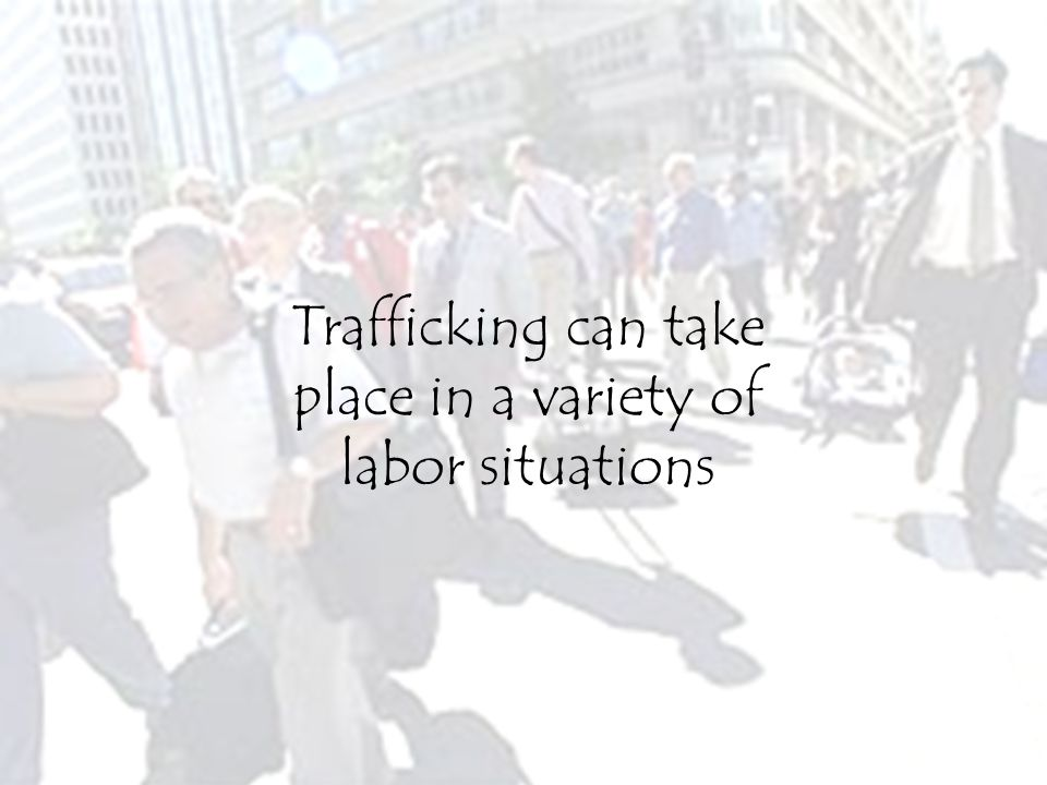 Trafficking can take place in a variety of labor situations