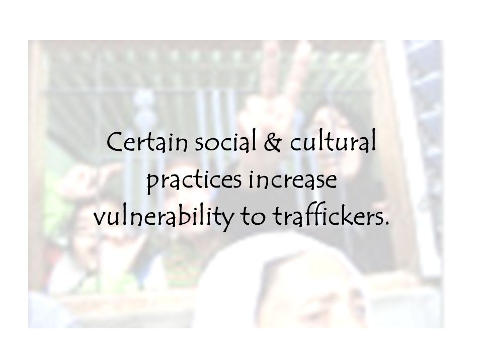 Certain social & cultural practices increase vulnerability to traffickers.