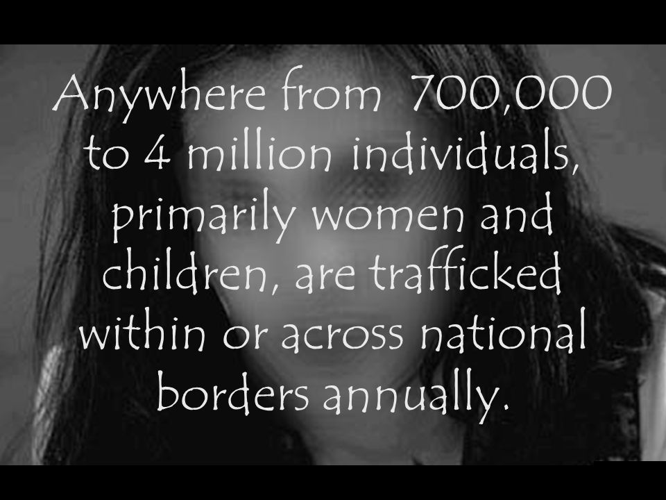 Anywhere from 700,000 to 4 million individuals, primarily women and children, are trafficked within or across national borders annually.