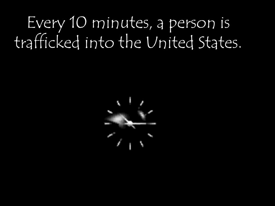 Every 10 minutes, a person is trafficked into the United States.
