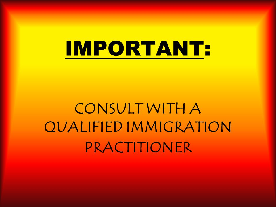 IMPORTANT: CONSULT WITH A QUALIFIED IMMIGRATION PRACTITIONER