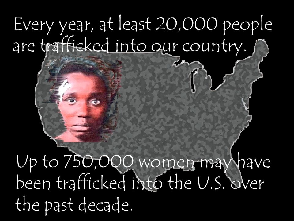 Every year, at least 20,000 people are trafficked into our country.